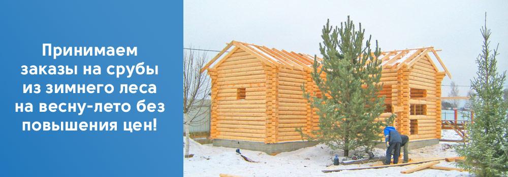Принимаем заказы на срубы из зимнего леса на весну-лето без повышения цен!